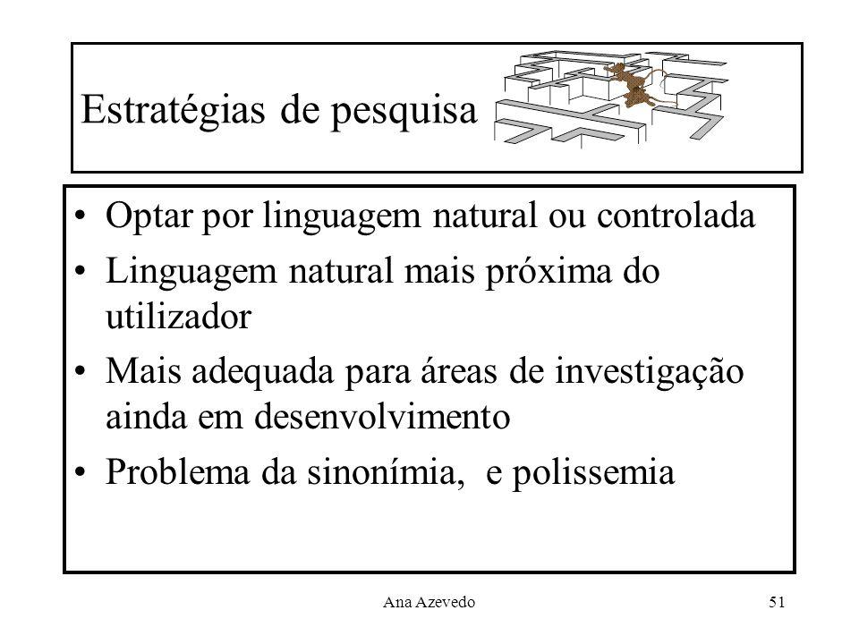Ana Azevedo51 Estratégias de pesquisa Optar por linguagem natural ou controlada Linguagem natural mais próxima do utilizador Mais adequada para áreas