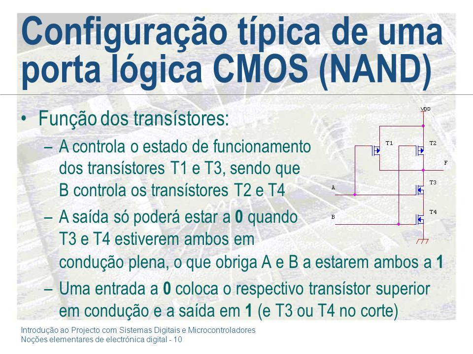 Introdução ao Projecto com Sistemas Digitais e Microcontroladores Noções elementares de electrónica digital - 10 Configuração típica de uma porta lógica CMOS (NAND) condução plena, o que obriga A e B a estarem ambos a 1 –Uma entrada a 0 coloca o respectivo transístor superior em condução e a saída em 1 (e T3 ou T4 no corte) Função dos transístores: –A controla o estado de funcionamento dos transístores T1 e T3, sendo que B controla os transístores T2 e T4 –A saída só poderá estar a 0 quando T3 e T4 estiverem ambos em