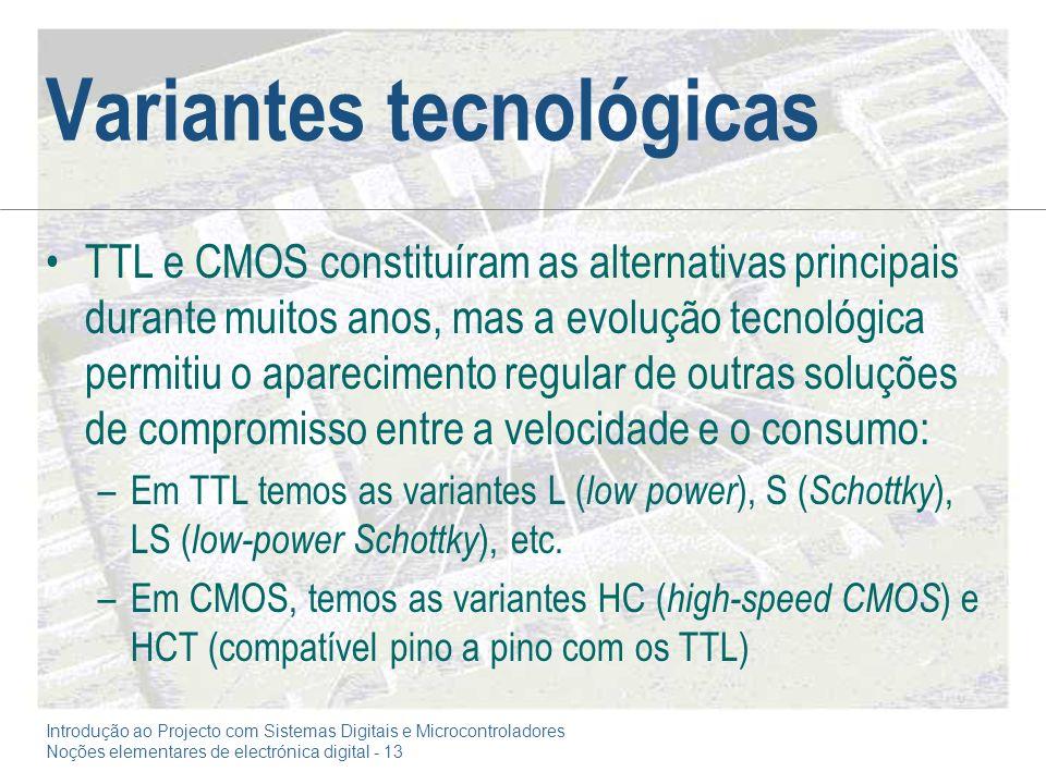 Introdução ao Projecto com Sistemas Digitais e Microcontroladores Noções elementares de electrónica digital - 13 Variantes tecnológicas TTL e CMOS constituíram as alternativas principais durante muitos anos, mas a evolução tecnológica permitiu o aparecimento regular de outras soluções de compromisso entre a velocidade e o consumo: –Em TTL temos as variantes L ( low power ), S ( Schottky ), LS ( low-power Schottky ), etc.