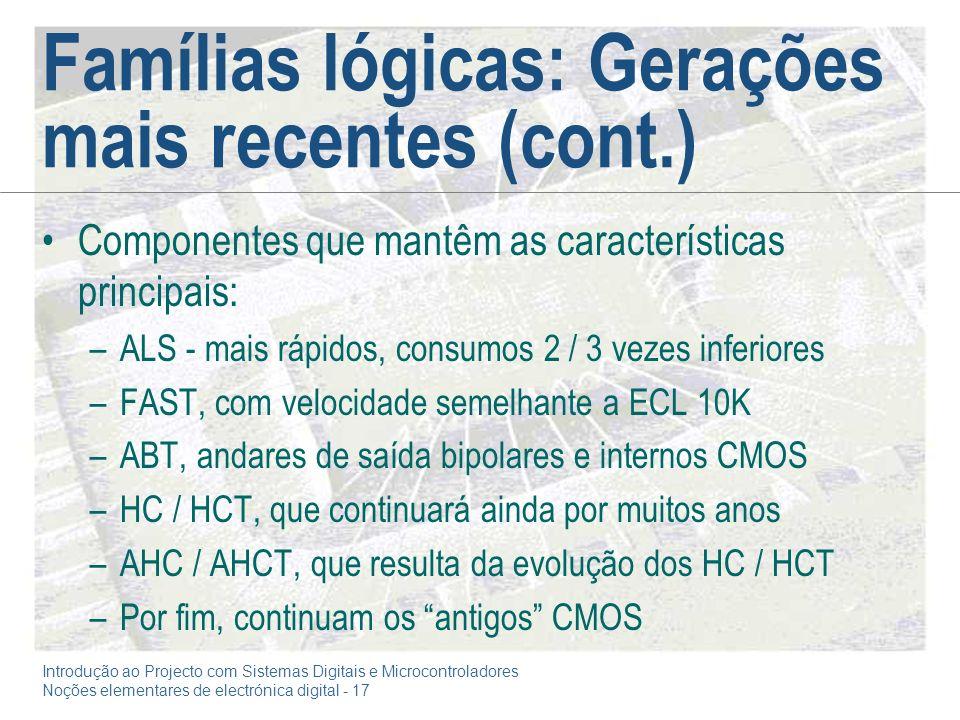 Introdução ao Projecto com Sistemas Digitais e Microcontroladores Noções elementares de electrónica digital - 17 Famílias lógicas: Gerações mais recentes (cont.) Componentes que mantêm as características principais: –ALS - mais rápidos, consumos 2 / 3 vezes inferiores –FAST, com velocidade semelhante a ECL 10K –ABT, andares de saída bipolares e internos CMOS –HC / HCT, que continuará ainda por muitos anos –AHC / AHCT, que resulta da evolução dos HC / HCT –Por fim, continuam os antigos CMOS