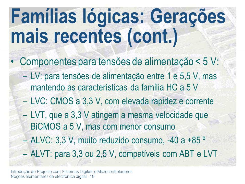 Introdução ao Projecto com Sistemas Digitais e Microcontroladores Noções elementares de electrónica digital - 18 Famílias lógicas: Gerações mais recentes (cont.) Componentes para tensões de alimentação < 5 V: –LV: para tensões de alimentação entre 1 e 5,5 V, mas mantendo as características da família HC a 5 V –LVC: CMOS a 3,3 V, com elevada rapidez e corrente –LVT, que a 3,3 V atingem a mesma velocidade que BiCMOS a 5 V, mas com menor consumo –ALVC: 3,3 V, muito reduzido consumo, -40 a +85 º –ALVT: para 3,3 ou 2,5 V, compatíveis com ABT e LVT