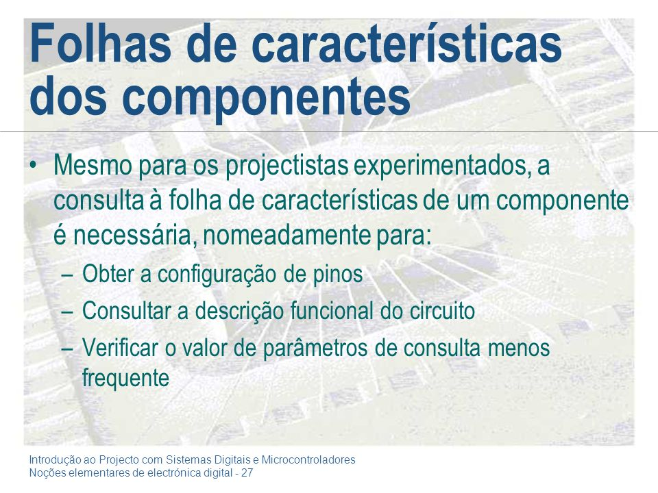 Introdução ao Projecto com Sistemas Digitais e Microcontroladores Noções elementares de electrónica digital - 27 Folhas de características dos compone