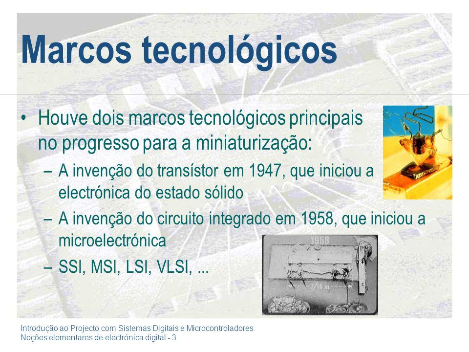 Introdução ao Projecto com Sistemas Digitais e Microcontroladores Noções elementares de electrónica digital - 3 Marcos tecnológicos Houve dois marcos tecnológicos principais no progresso para a miniaturização: –A invenção do transístor em 1947, que iniciou a electrónica do estado sólido –A invenção do circuito integrado em 1958, que iniciou a microelectrónica –SSI, MSI, LSI, VLSI,...