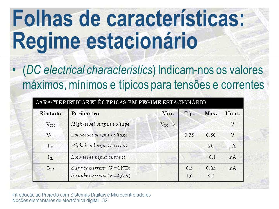 Introdução ao Projecto com Sistemas Digitais e Microcontroladores Noções elementares de electrónica digital - 32 Folhas de características: Regime estacionário ( DC electrical characteristics ) Indicam-nos os valores máximos, mínimos e típicos para tensões e correntes