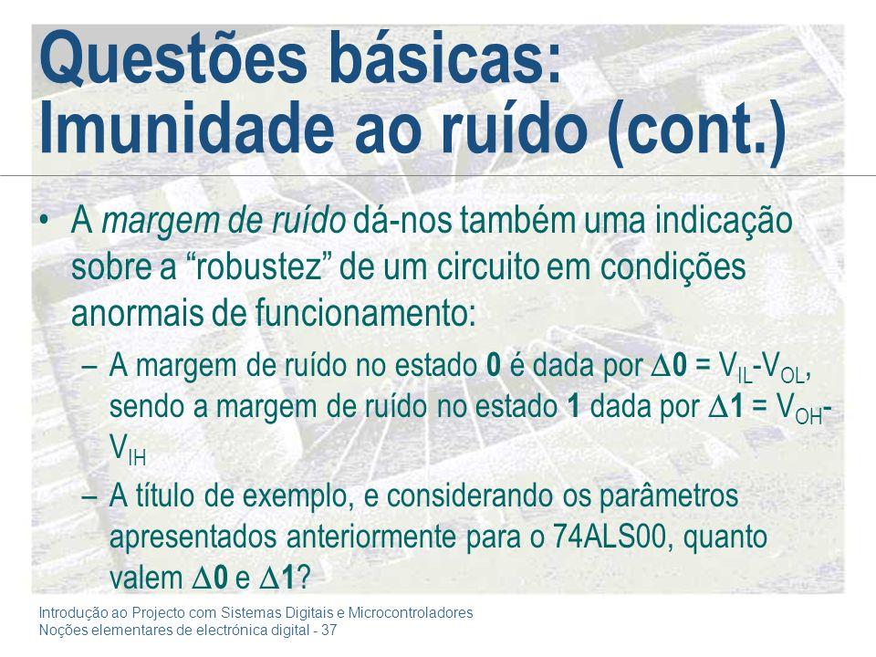 Introdução ao Projecto com Sistemas Digitais e Microcontroladores Noções elementares de electrónica digital - 37 Questões básicas: Imunidade ao ruído (cont.) A margem de ruído dá-nos também uma indicação sobre a robustez de um circuito em condições anormais de funcionamento: –A margem de ruído no estado 0 é dada por 0 = V IL -V OL, sendo a margem de ruído no estado 1 dada por 1 = V OH - V IH –A título de exemplo, e considerando os parâmetros apresentados anteriormente para o 74ALS00, quanto valem 0 e 1 ?