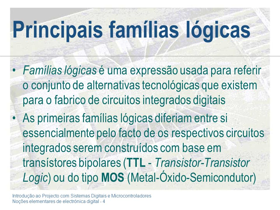 Introdução ao Projecto com Sistemas Digitais e Microcontroladores Noções elementares de electrónica digital - 4 Principais famílias lógicas Famílias lógicas é uma expressão usada para referir o conjunto de alternativas tecnológicas que existem para o fabrico de circuitos integrados digitais As primeiras famílias lógicas diferiam entre si essencialmente pelo facto de os respectivos circuitos integrados serem construídos com base em transístores bipolares ( TTL - Transistor-Transistor Logic ) ou do tipo MOS (Metal-Óxido-Semicondutor)