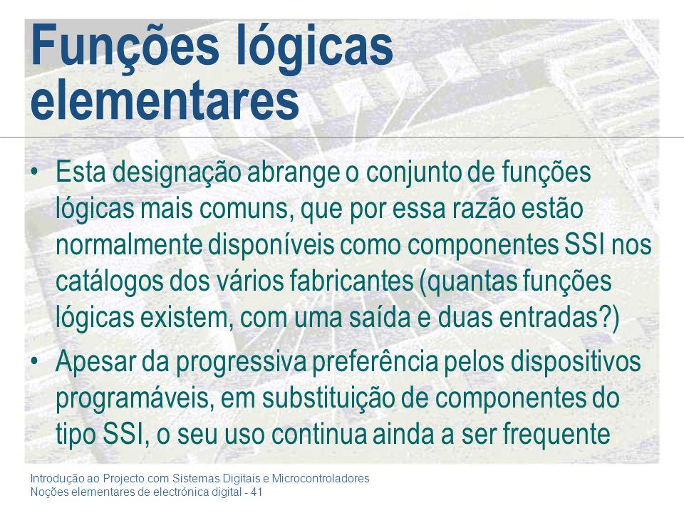 Introdução ao Projecto com Sistemas Digitais e Microcontroladores Noções elementares de electrónica digital - 41 Funções lógicas elementares Esta desi