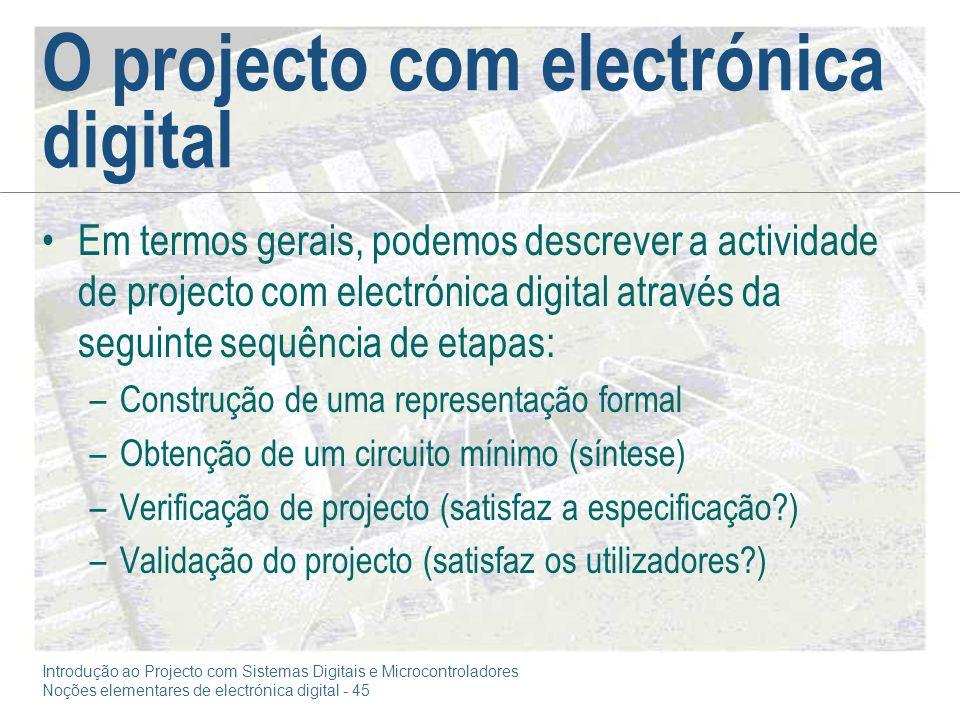 Introdução ao Projecto com Sistemas Digitais e Microcontroladores Noções elementares de electrónica digital - 45 O projecto com electrónica digital Em