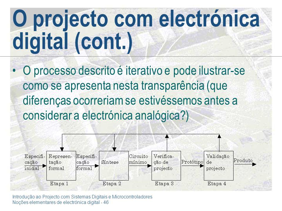 Introdução ao Projecto com Sistemas Digitais e Microcontroladores Noções elementares de electrónica digital - 46 O projecto com electrónica digital (cont.) O processo descrito é iterativo e pode ilustrar-se como se apresenta nesta transparência (que diferenças ocorreriam se estivéssemos antes a considerar a electrónica analógica?)