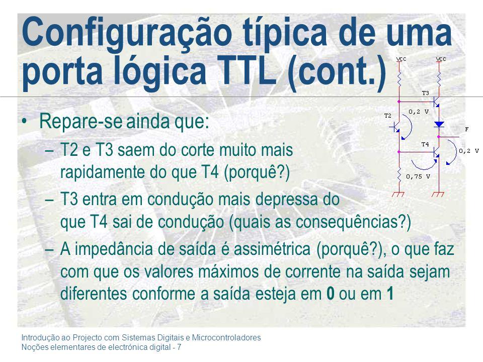 Introdução ao Projecto com Sistemas Digitais e Microcontroladores Noções elementares de electrónica digital - 7 Configuração típica de uma porta lógica TTL (cont.) Repare-se ainda que: –T2 e T3 saem do corte muito mais rapidamente do que T4 (porquê?) –T3 entra em condução mais depressa do que T4 sai de condução (quais as consequências?) –A impedância de saída é assimétrica (porquê?), o que faz com que os valores máximos de corrente na saída sejam diferentes conforme a saída esteja em 0 ou em 1