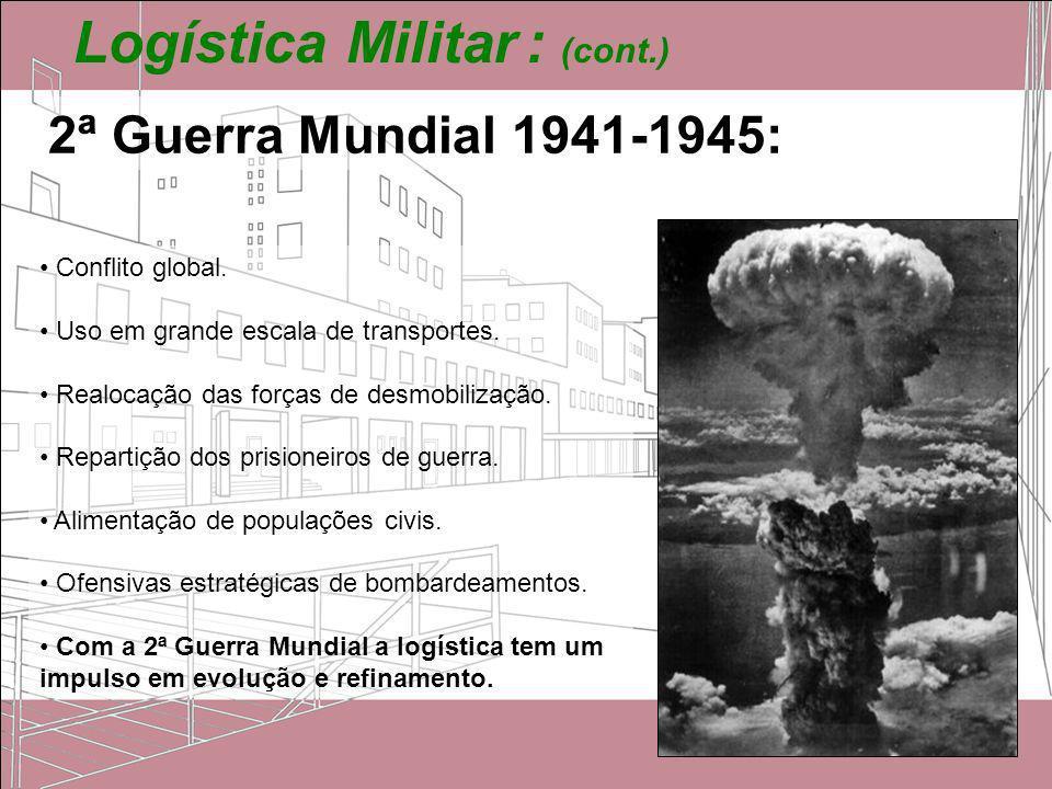 Logística Militar : (cont.) 2ª Guerra Mundial 1941-1945: Conflito global. Uso em grande escala de transportes. Realocação das forças de desmobilização
