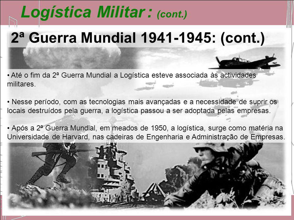 Logística Militar : (cont.) Até o fim da 2ª Guerra Mundial a Logística esteve associada às actividades militares. Nesse período, com as tecnologias ma