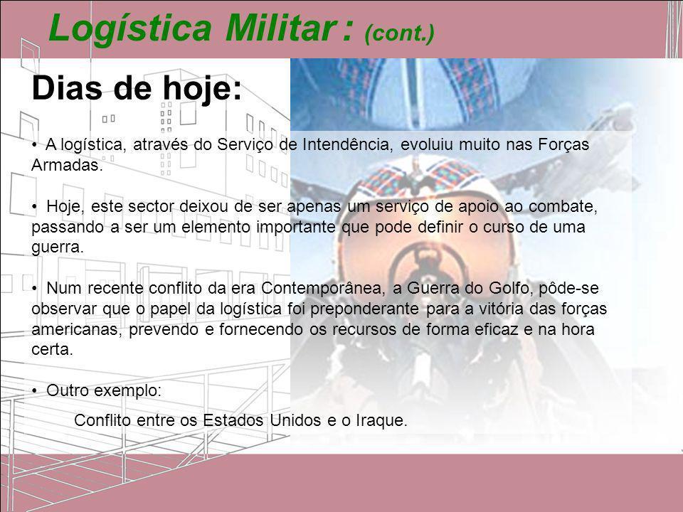 Logística Militar : (cont.) Dias de hoje: A logística, através do Serviço de Intendência, evoluiu muito nas Forças Armadas. Hoje, este sector deixou d