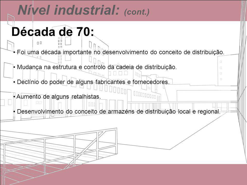 Nível industrial: (cont.) Década de 70: Foi uma década importante no desenvolvimento do conceito de distribuição. Mudança na estrutura e controlo da c