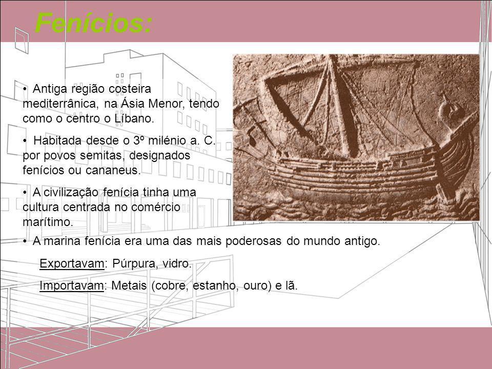 Fenícios: Antiga região costeira mediterrânica, na Ásia Menor, tendo como o centro o Líbano. Habitada desde o 3º milénio a. C. por povos semitas, desi