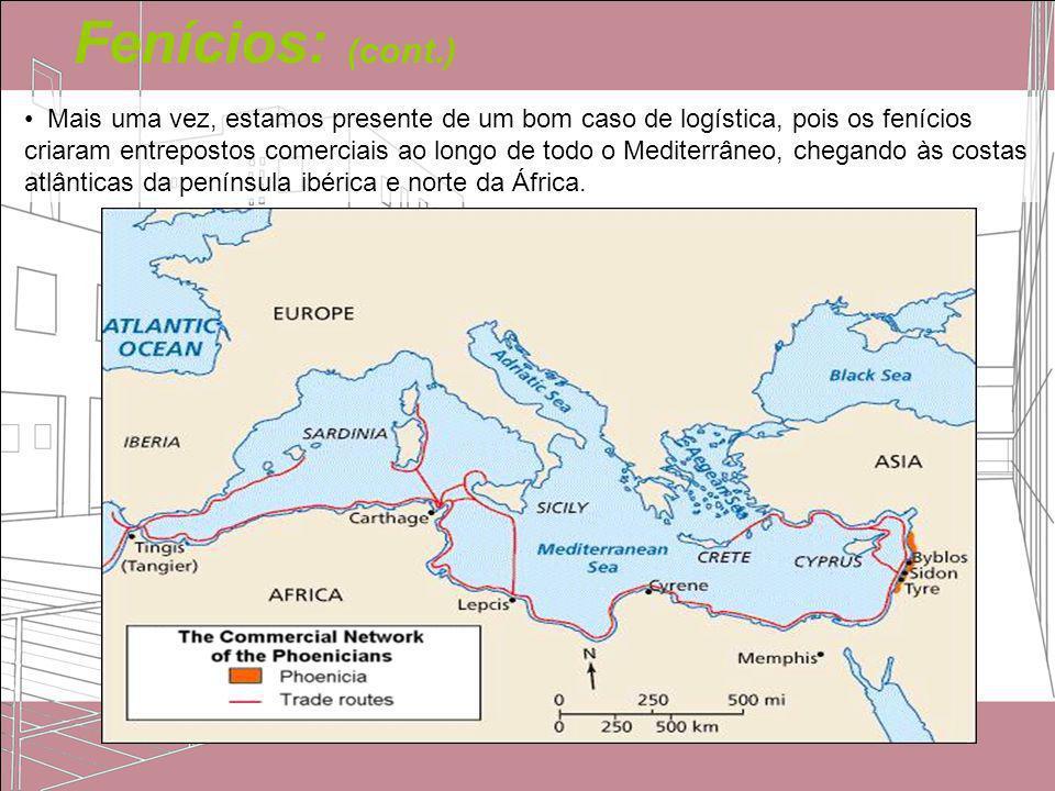 Fenícios: (cont.) Mais uma vez, estamos presente de um bom caso de logística, pois os fenícios criaram entrepostos comerciais ao longo de todo o Medit