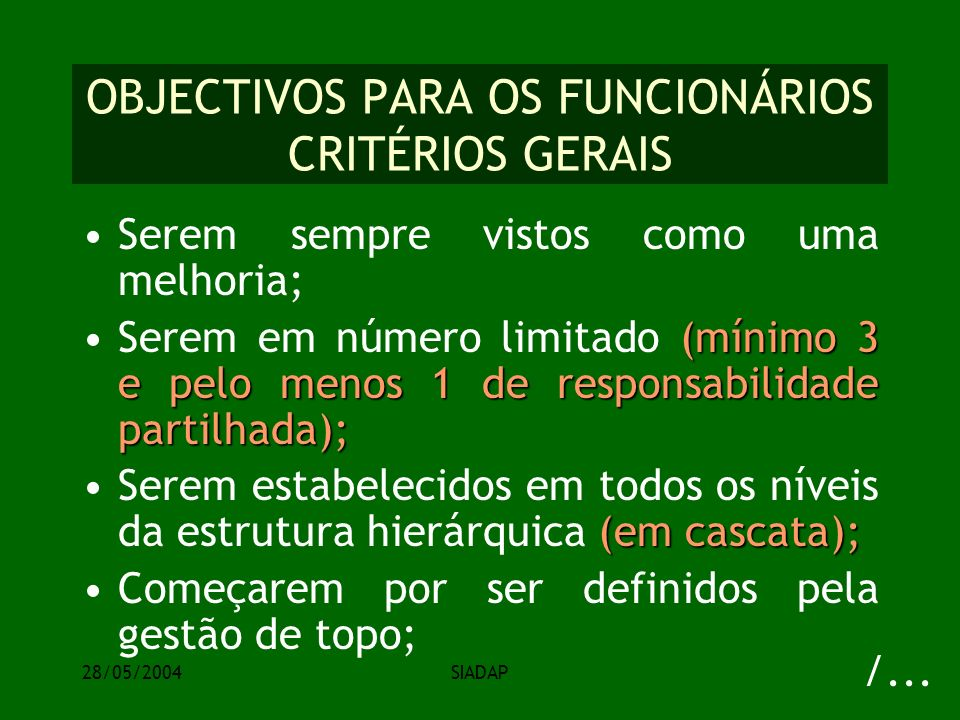 28/05/2004SIADAP OBJECTIVOS PARA OS FUNCIONÁRIOS CRITÉRIOS GERAIS Serem sempre vistos como uma melhoria; (mínimo 3 e pelo menos 1 de responsabilidade partilhada);Serem em número limitado (mínimo 3 e pelo menos 1 de responsabilidade partilhada); (em cascata);Serem estabelecidos em todos os níveis da estrutura hierárquica (em cascata); Começarem por ser definidos pela gestão de topo; /...