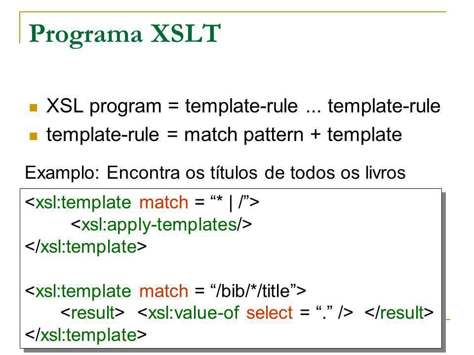 Programa XSLT XSL program = template-rule... template-rule template-rule = match pattern + template Examplo: Encontra os títulos de todos os livros