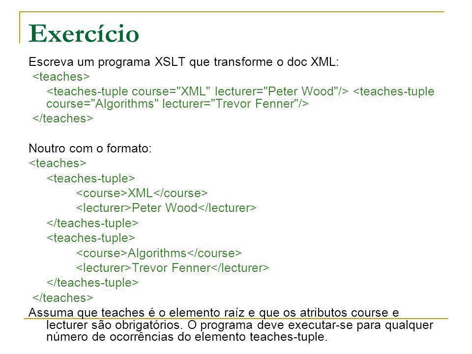 Exercício Escreva um programa XSLT que transforme o doc XML: Noutro com o formato: XML Peter Wood Algorithms Trevor Fenner Assuma que teaches é o elem