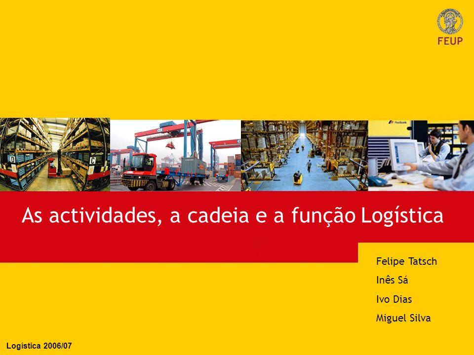As actividades, a cadeia e a função Logística Felipe Tatsch Inês Sá Ivo Dias Miguel Silva Logística 2006/07