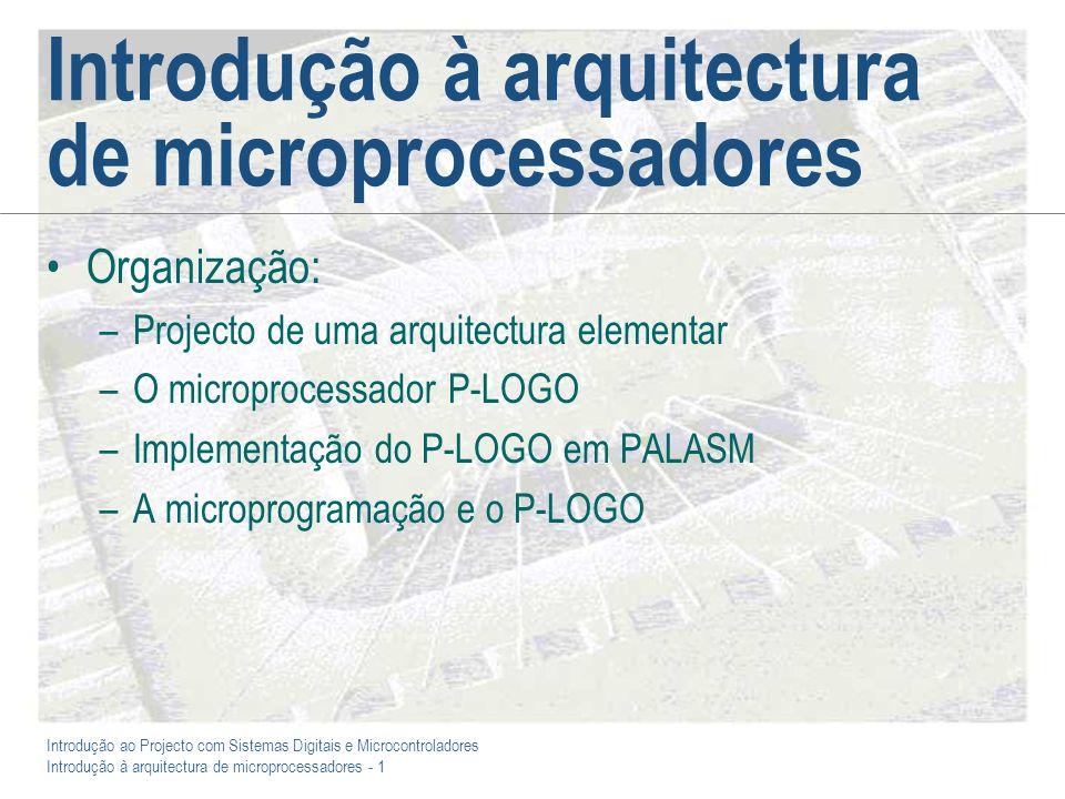 Introdução ao Projecto com Sistemas Digitais e Microcontroladores Introdução à arquitectura de microprocessadores - 1 Introdução à arquitectura de microprocessadores Organização: –Projecto de uma arquitectura elementar –O microprocessador P-LOGO –Implementação do P-LOGO em PALASM –A microprogramação e o P-LOGO