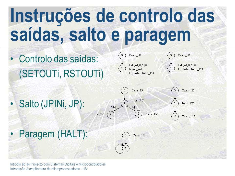 Introdução ao Projecto com Sistemas Digitais e Microcontroladores Introdução à arquitectura de microprocessadores - 18 Instruções de controlo das saídas, salto e paragem Controlo das saídas: (SETOUTi, RSTOUTi) Salto (JPINi, JP): Paragem(HALT):