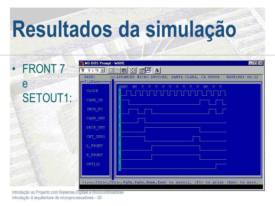 Introdução ao Projecto com Sistemas Digitais e Microcontroladores Introdução à arquitectura de microprocessadores - 29 Resultados da simulação FRONT 7 e SETOUT1: