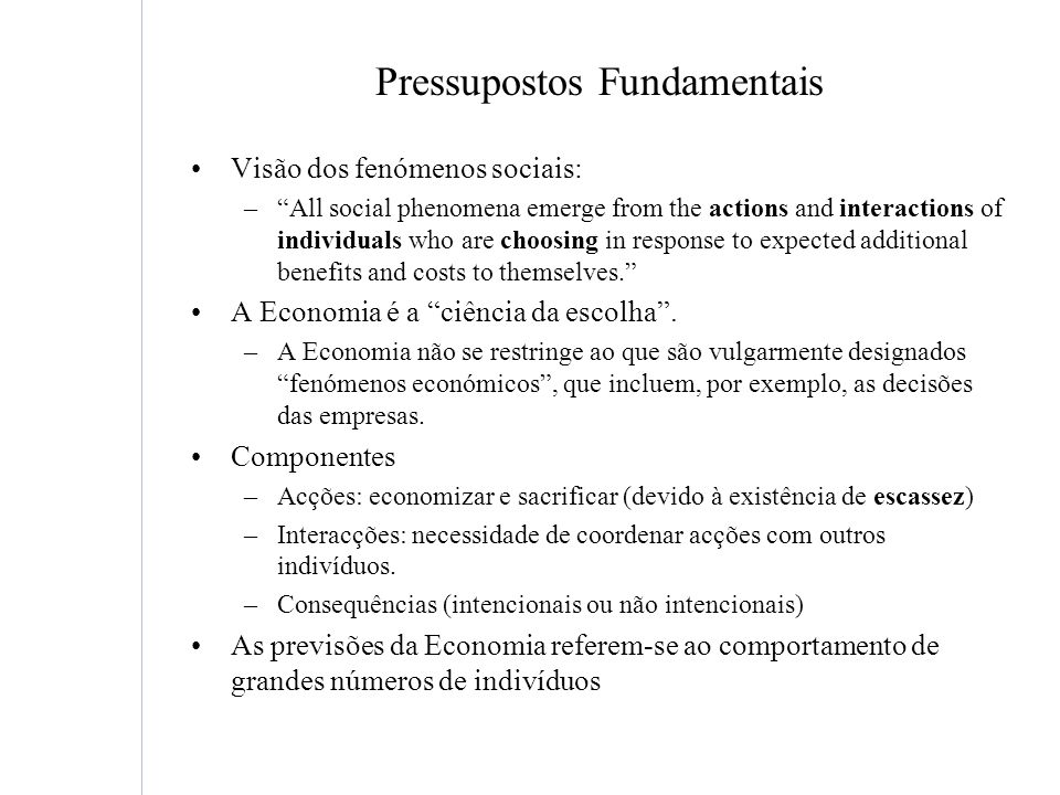 Pressupostos Fundamentais Visão dos fenómenos sociais: –All social phenomena emerge from the actions and interactions of individuals who are choosing in response to expected additional benefits and costs to themselves.