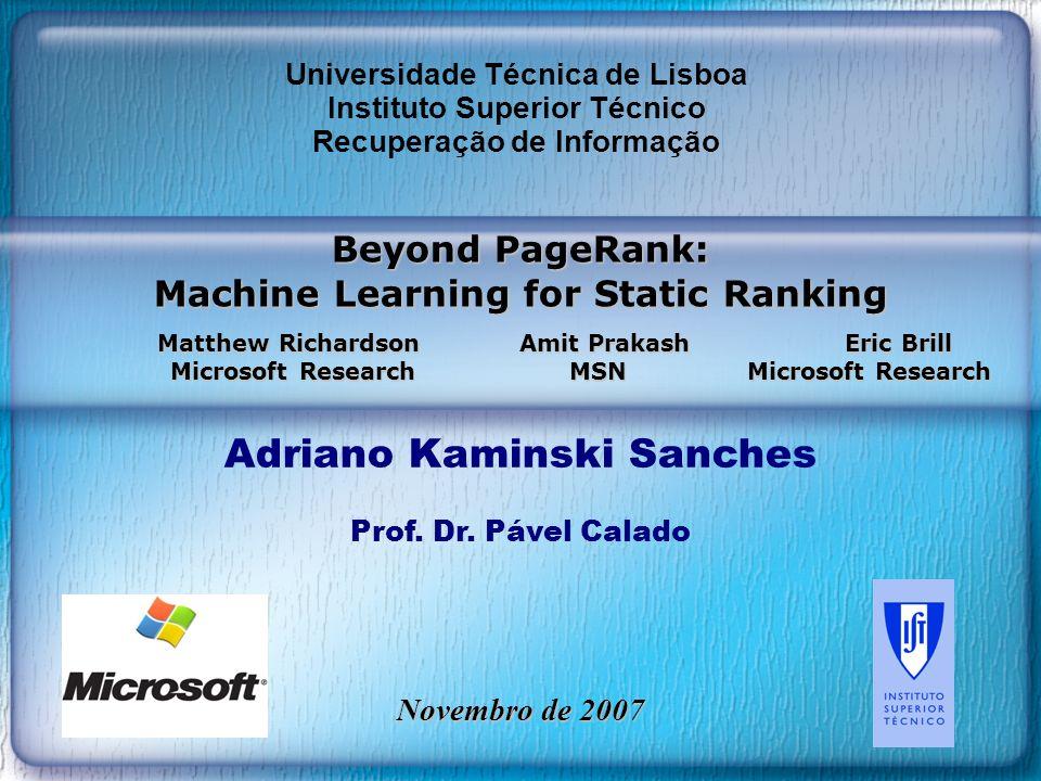 Beyond PageRank: Machine Learning for Static Ranking Matthew Richardson Amit Prakash Eric Brill Microsoft Research MSN Microsoft Research Adriano Kaminski Sanches Prof.