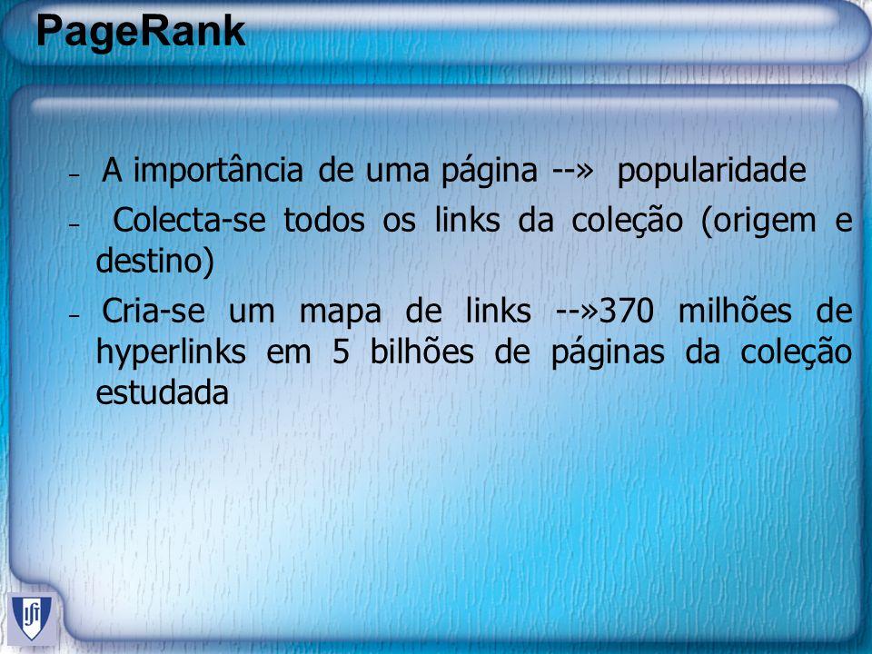 PageRank – A importância de uma página --» popularidade – Colecta-se todos os links da coleção (origem e destino) – Cria-se um mapa de links --»370 milhões de hyperlinks em 5 bilhões de páginas da coleção estudada