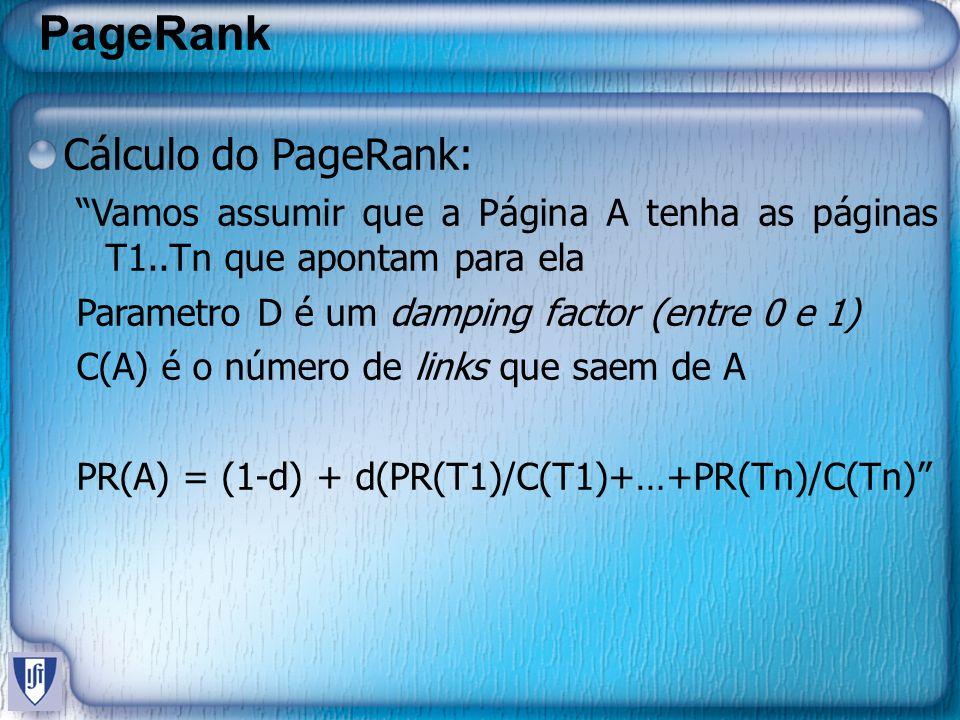 PageRank Cálculo do PageRank: Vamos assumir que a Página A tenha as páginas T1..Tn que apontam para ela Parametro D é um damping factor (entre 0 e 1)