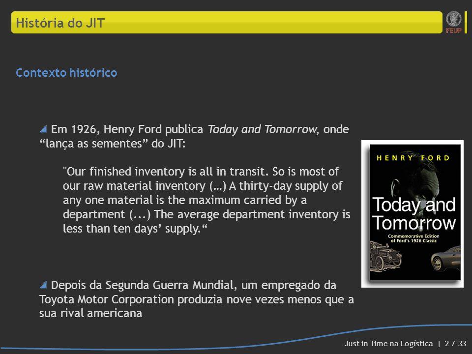História do JIT Criador do conceito Just-In-Time Foi Taiichi Ohno, engenheiro-chefe da Toyota Motor Corporation, que, nos anos 50, criou a filosofia/conceito Just-In-Time (JIT), um dos dois pilares do Toyota Prodution System Assim, combateu as seguintes desvantagens em relação aos seus rivais americanos: custo por m 2 de terreno elevado resistência na subida de preços dos automóveis, implicando que a produção teria que ser mais barata para haver lucro Just in Time na Logística | 3 / 33