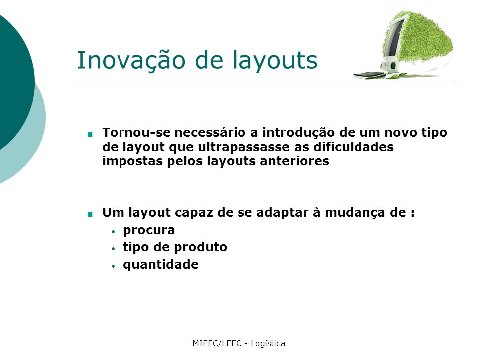Inovação de layouts Tornou-se necessário a introdução de um novo tipo de layout que ultrapassasse as dificuldades impostas pelos layouts anteriores Um layout capaz de se adaptar à mudança de : procura tipo de produto quantidade MIEEC/LEEC - Logística