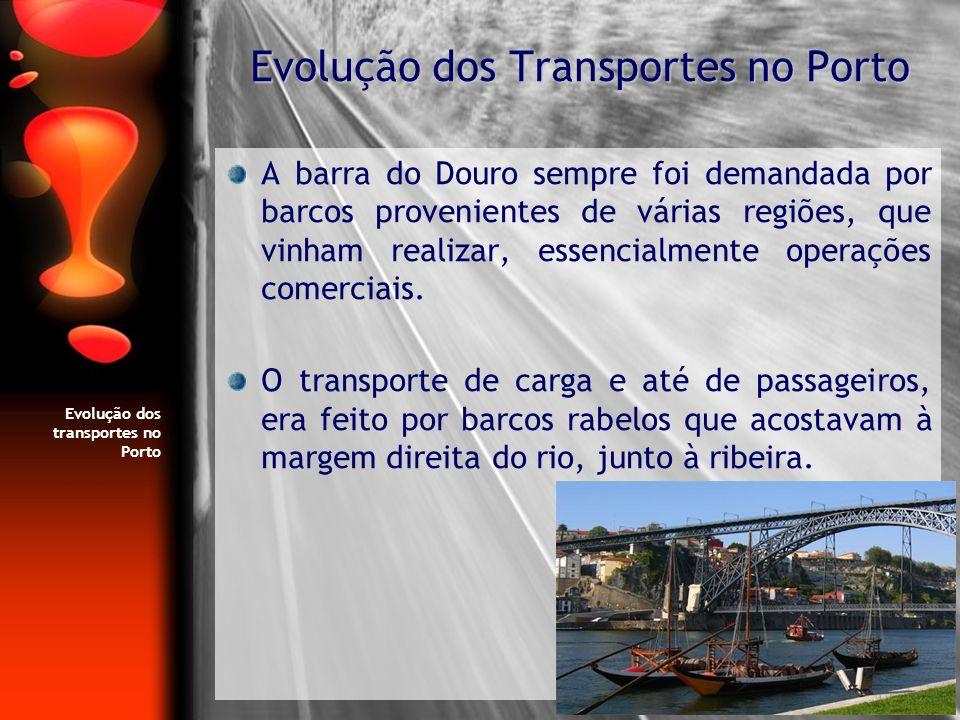 Evolução dos transportes no Porto A barra do Douro sempre foi demandada por barcos provenientes de várias regiões, que vinham realizar, essencialmente