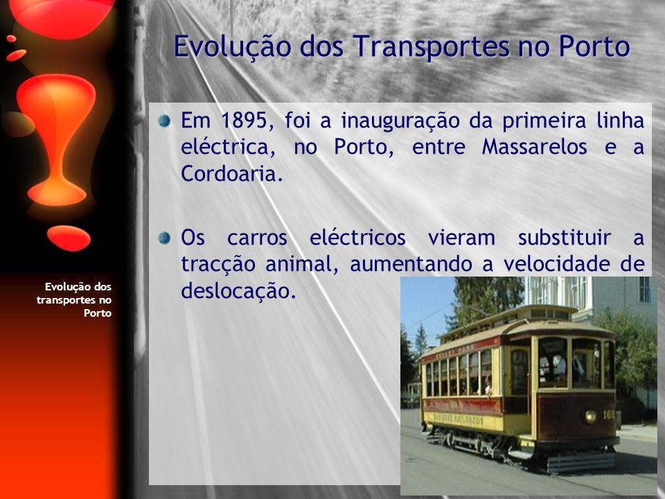 Evolução dos transportes no Porto Em 1895, foi a inauguração da primeira linha eléctrica, no Porto, entre Massarelos e a Cordoaria. Os carros eléctric