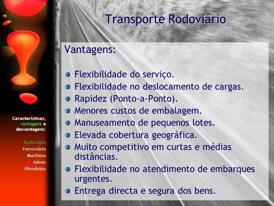 Características, vantagens e desvantagens: Rodoviário Ferroviário Marítimo Aéreo Oleodutos Vantagens: Flexibilidade do serviço. Flexibilidade no deslo