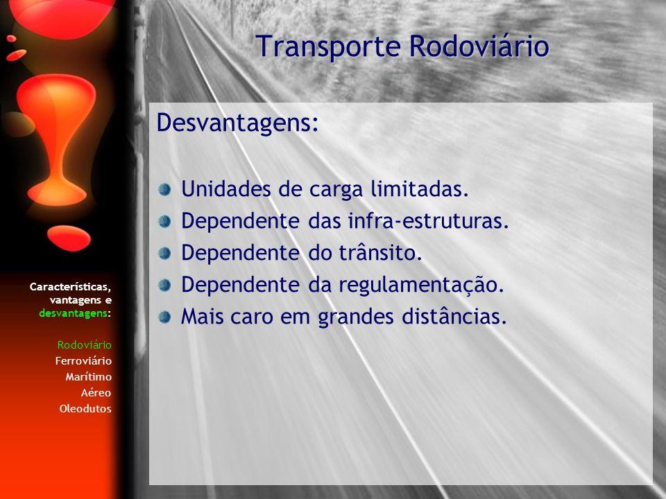 Características, vantagens e desvantagens: Rodoviário Ferroviário Marítimo Aéreo Oleodutos Desvantagens: Unidades de carga limitadas. Dependente das i