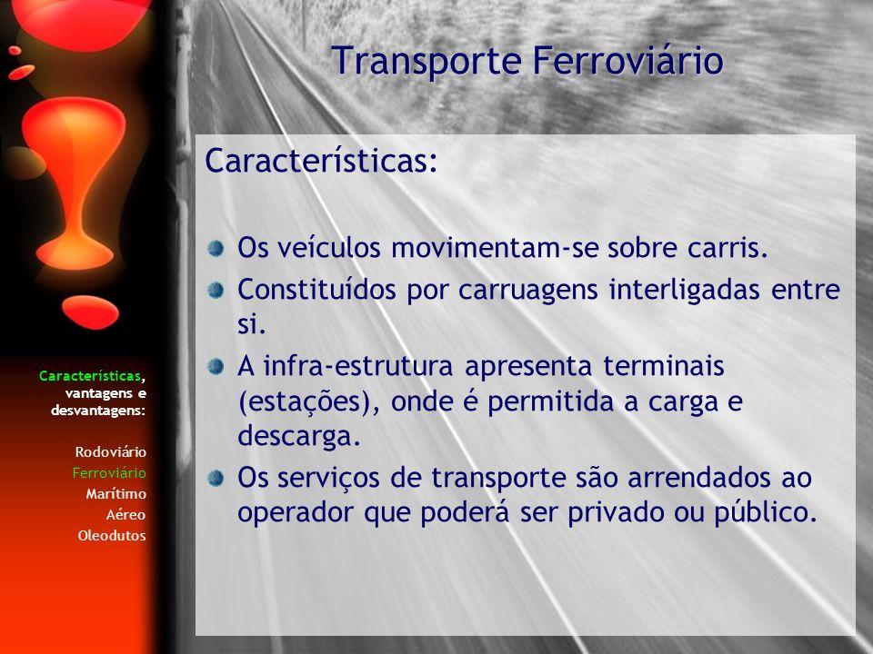 Características, vantagens e desvantagens: Rodoviário Ferroviário Marítimo Aéreo Oleodutos Características: Os veículos movimentam-se sobre carris. Co