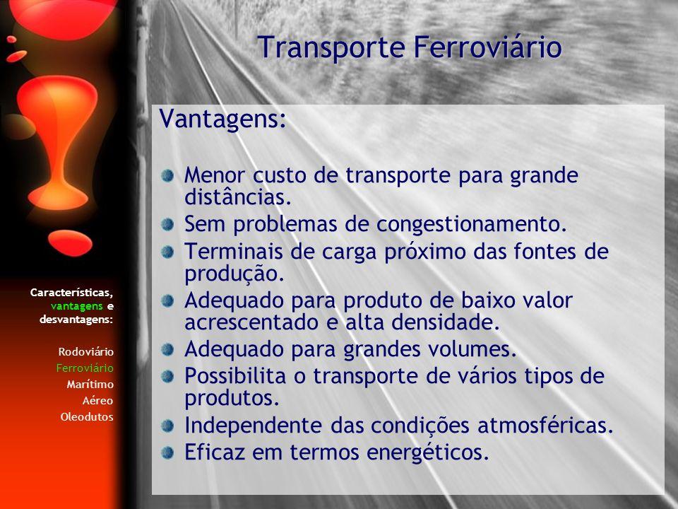 Características, vantagens e desvantagens: Rodoviário Ferroviário Marítimo Aéreo Oleodutos Vantagens: Menor custo de transporte para grande distâncias