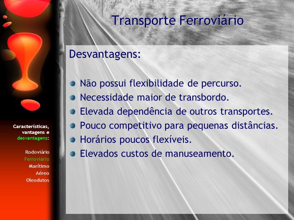Características, vantagens e desvantagens: Rodoviário Ferroviário Marítimo Aéreo Oleodutos Desvantagens: Não possui flexibilidade de percurso. Necessi