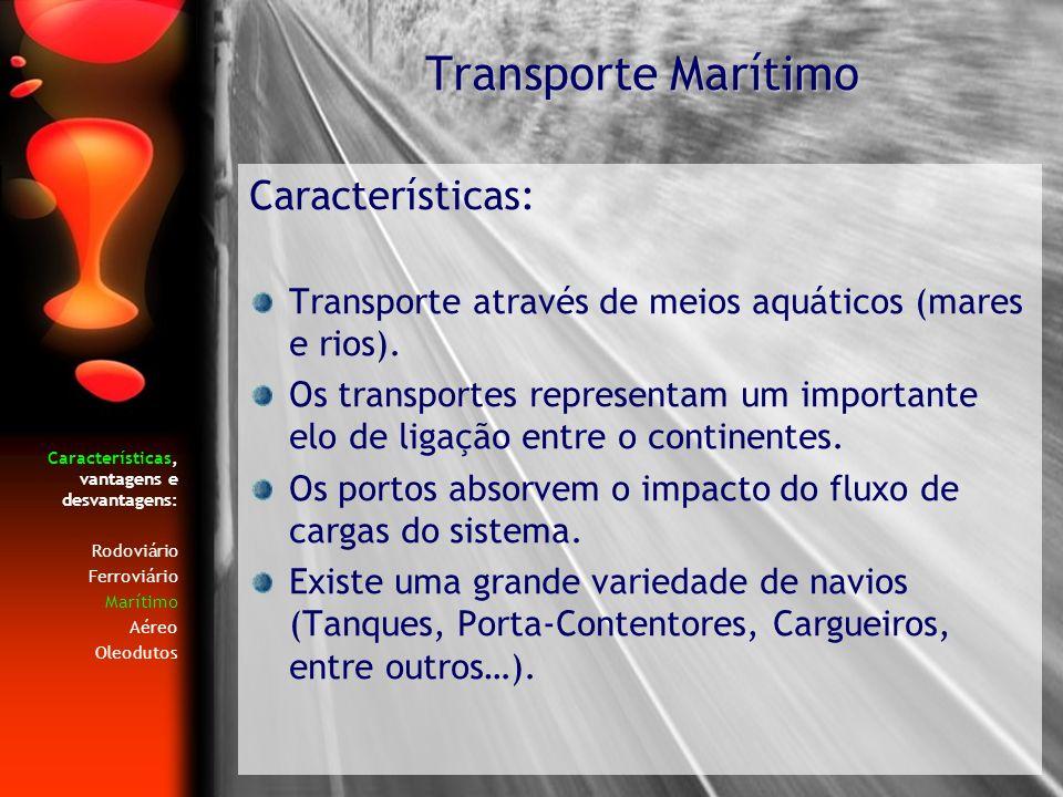 Características, vantagens e desvantagens: Rodoviário Ferroviário Marítimo Aéreo Oleodutos Características: Transporte através de meios aquáticos (mar