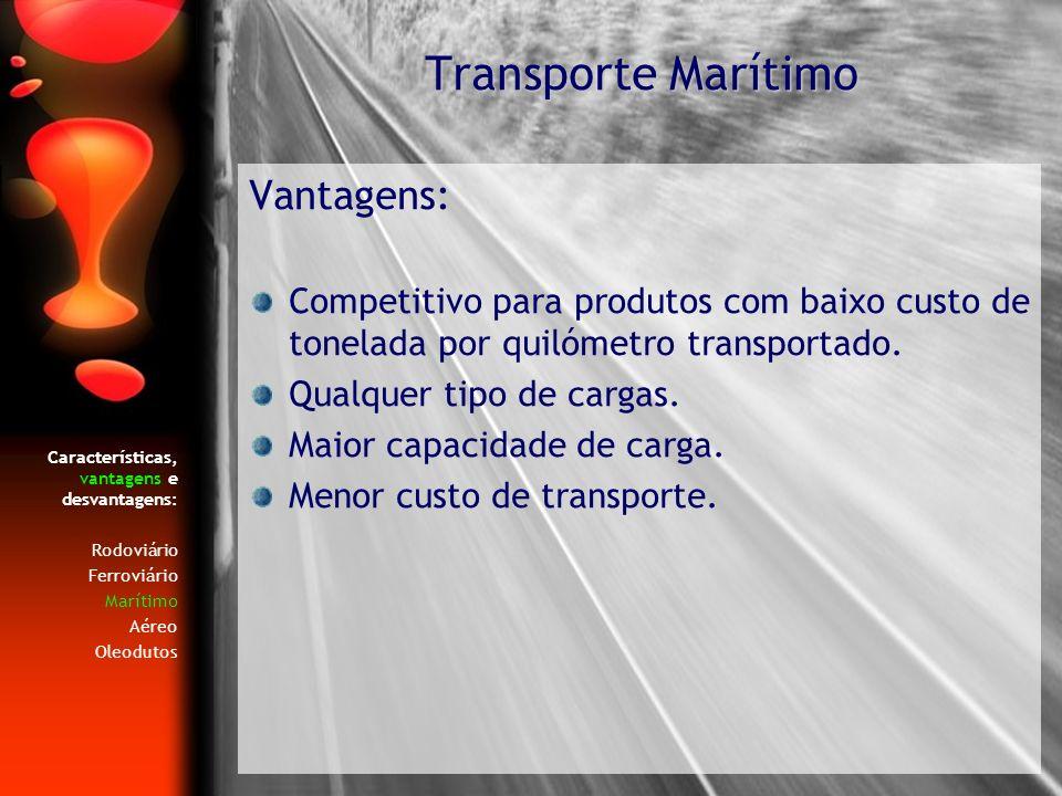 Características, vantagens e desvantagens: Rodoviário Ferroviário Marítimo Aéreo Oleodutos Vantagens: Competitivo para produtos com baixo custo de ton