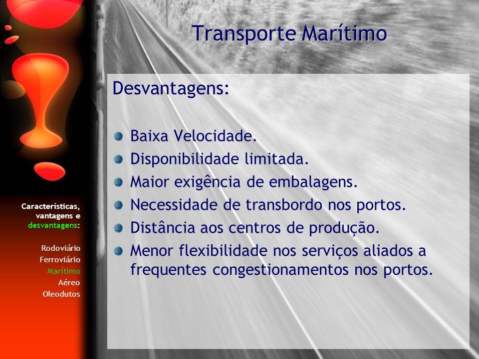 Características, vantagens e desvantagens: Rodoviário Ferroviário Marítimo Aéreo Oleodutos Desvantagens: Baixa Velocidade. Disponibilidade limitada. M