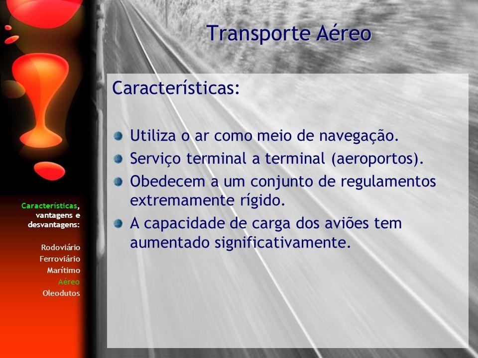 Características, vantagens e desvantagens: Rodoviário Ferroviário Marítimo Aéreo Oleodutos Características: Utiliza o ar como meio de navegação. Servi