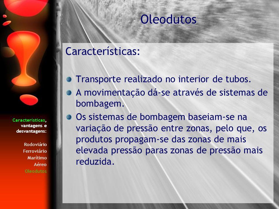Características, vantagens e desvantagens: Rodoviário Ferroviário Marítimo Aéreo Oleodutos Características: Transporte realizado no interior de tubos.
