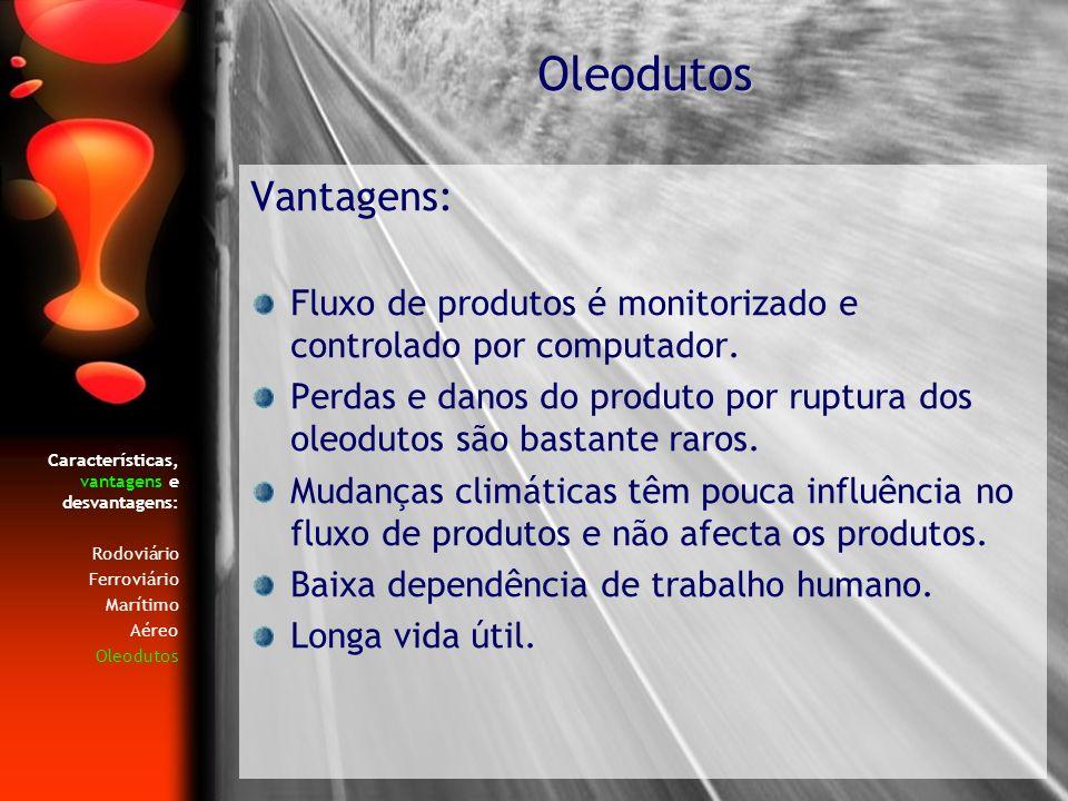 Características, vantagens e desvantagens: Rodoviário Ferroviário Marítimo Aéreo Oleodutos Vantagens: Fluxo de produtos é monitorizado e controlado po