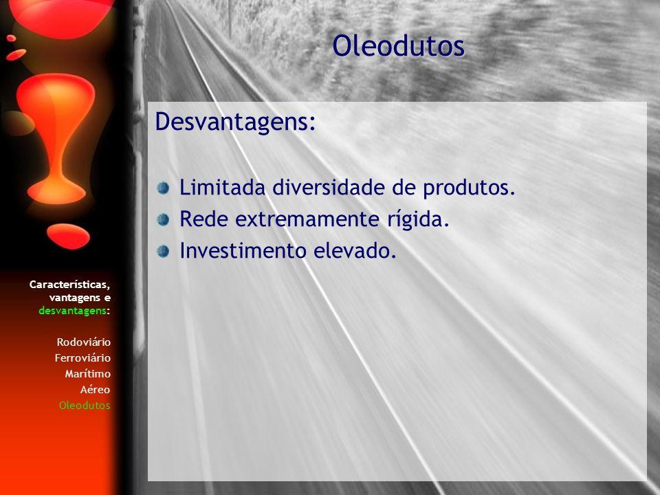 Características, vantagens e desvantagens: Rodoviário Ferroviário Marítimo Aéreo Oleodutos Desvantagens: Limitada diversidade de produtos. Rede extrem