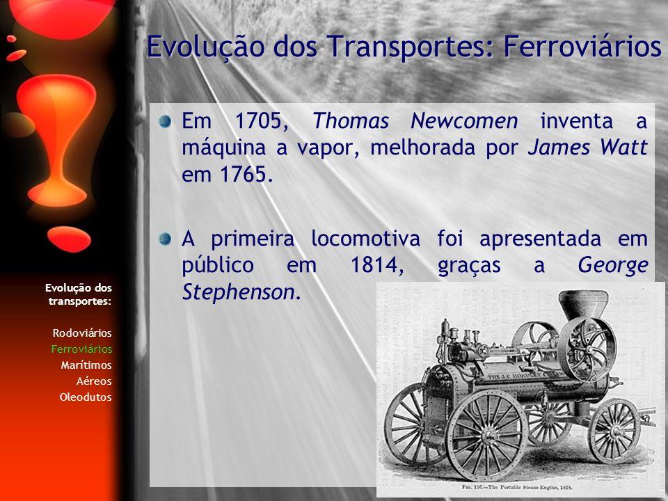 Evolução dos transportes: Rodoviários Ferroviários Marítimos Aéreos Oleodutos Em 1705, Thomas Newcomen inventa a máquina a vapor, melhorada por James