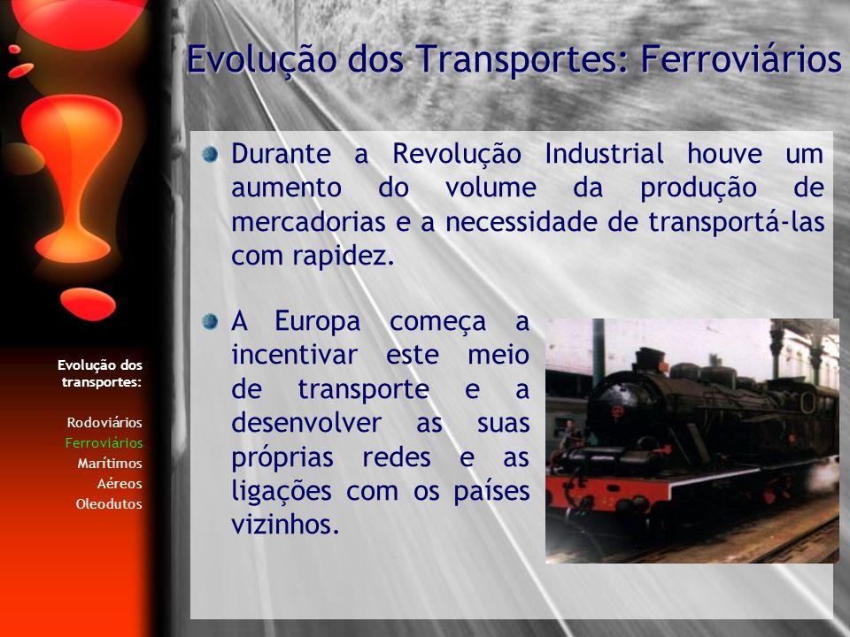 Evolução dos transportes: Rodoviários Ferroviários Marítimos Aéreos Oleodutos O precoce aperfeiçoamento do transporte aquático foi estimulado pela concentração da população junto ao litoral, e zonas fluviais.