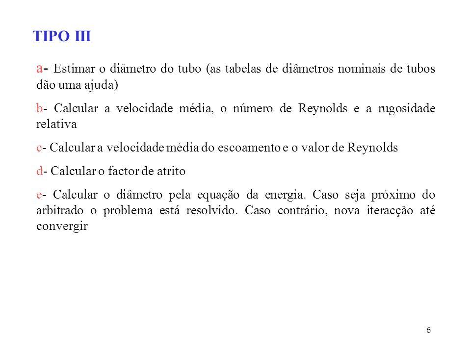 6 TIPO III a- Estimar o diâmetro do tubo (as tabelas de diâmetros nominais de tubos dão uma ajuda) b- Calcular a velocidade média, o número de Reynold